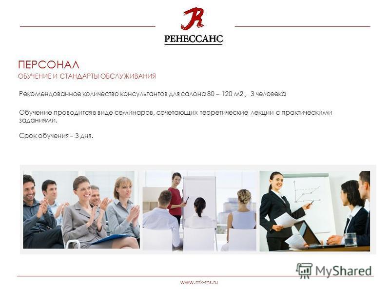 www.mk-rns.ru Рекомендованное количество консультантов для салона 80 – 120 м 2, 3 человека Обучение проводится в виде семинаров, сочетающих теоретические лекции с практическими заданиями. Срок обучения – 3 дня. ПЕРСОНАЛ ОБУЧЕНИЕ И СТАНДАРТЫ ОБСЛУЖИВА