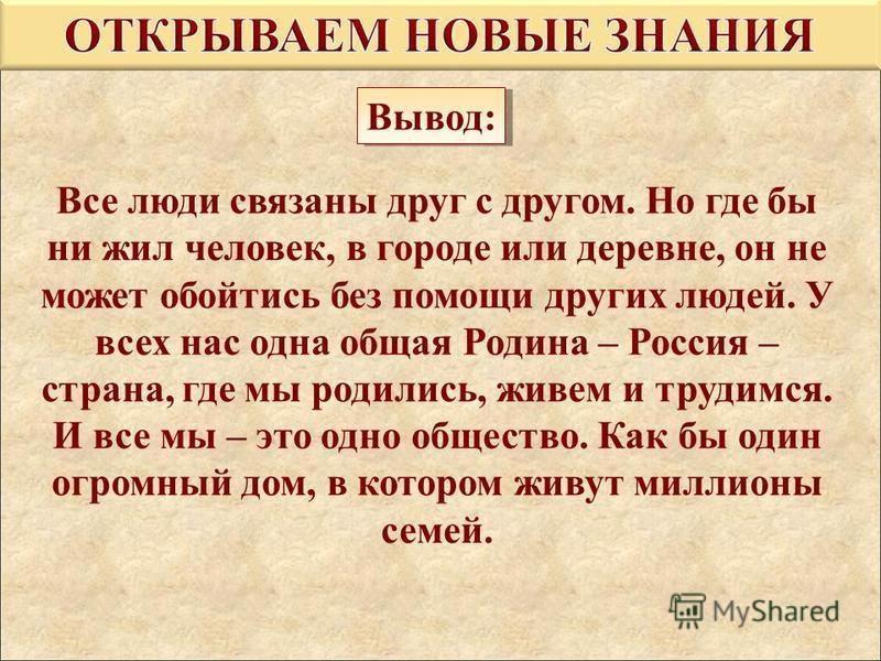 Все люди связаны друг с другом. Но где бы ни жил человек, в городе или деревне, он не может обойтись без помощи других людей. У всех нас одна общая Родина – Россия – страна, где мы родились, живем и трудимся. И все мы – это одно общество. Как бы один