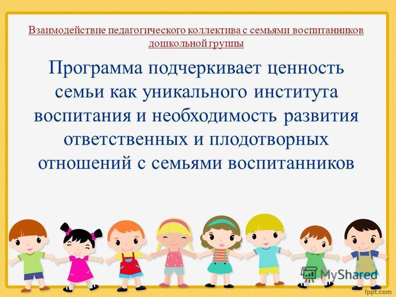 Взаимодействие педагогического коллектива с семьями воспитанников дошкольной группы Программа подчеркивает ценность семьи как уникального института воспитания и необходимость развития ответственных и плодотворных отношений с семьями воспитанников