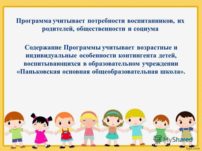 Программа учитывает потребности воспитанников, их родителей, общественности и социума Содержание Программы учитывает возрастные и индивидуальные особенности контингента детей, воспитывающихся в образовательном учреждении «Паньковская основная общеобр