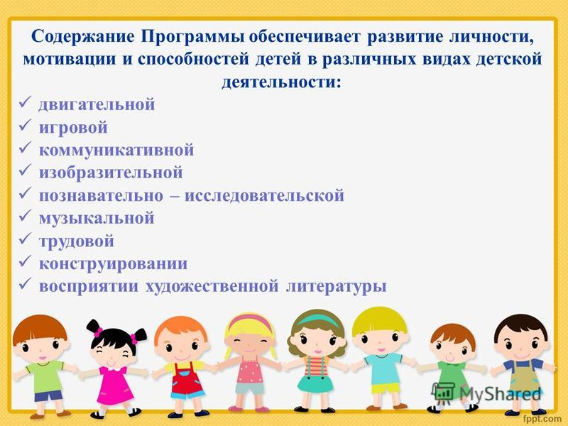 Содержание Программы обеспечивает развитие личности, мотивации и способностей детей в различных видах детской деятельности: двигательной игровой коммуникативной изобразительной познавательно – исследовательской музыкальной трудовой конструировании во
