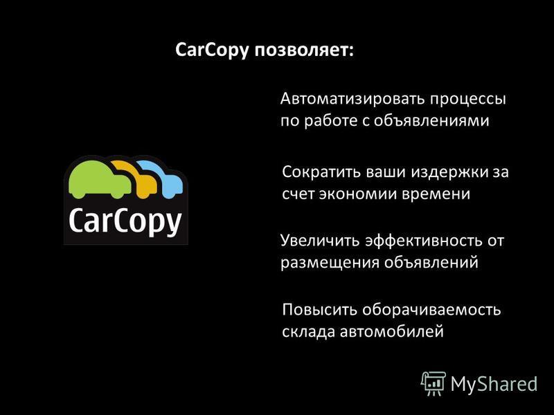 Автоматизировать процессы по работе с объявлениями Сократить ваши издержки за счет экономии времени Увеличить эффективность от размещения объявлений CarCopy позволяет: Повысить оборачиваемость склада автомобилей