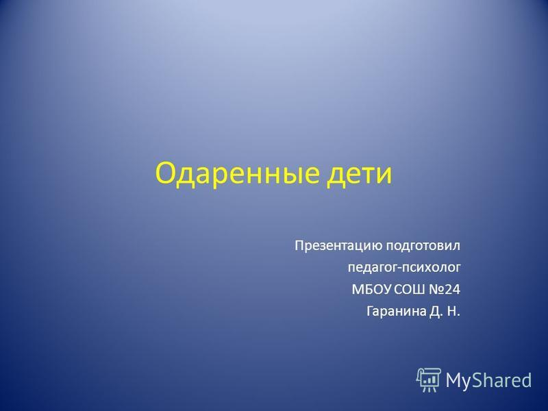 Одаренные дети Презентацию подготовил педагог-психолог МБОУ СОШ 24 Гаранина Д. Н.