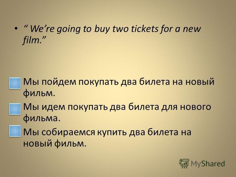 Were going to buy two tickets for a new film. Мы пойдем покупать два билета на новый фильм. Мы идем покупать два билета для нового фильма. Мы собираемся купить два билета на новый фильм.