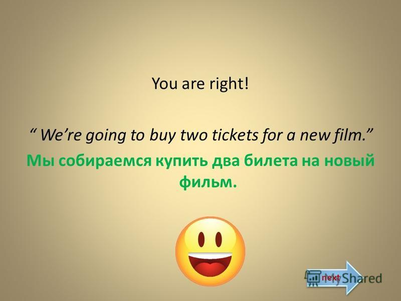 You are right! Were going to buy two tickets for a new film. Мы собираемся купить два билета на новый фильм. next