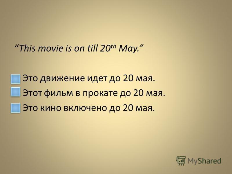 This movie is on till 20 th May. Это движение идет до 20 мая. Этот фильм в прокате до 20 мая. Это кино включено до 20 мая.