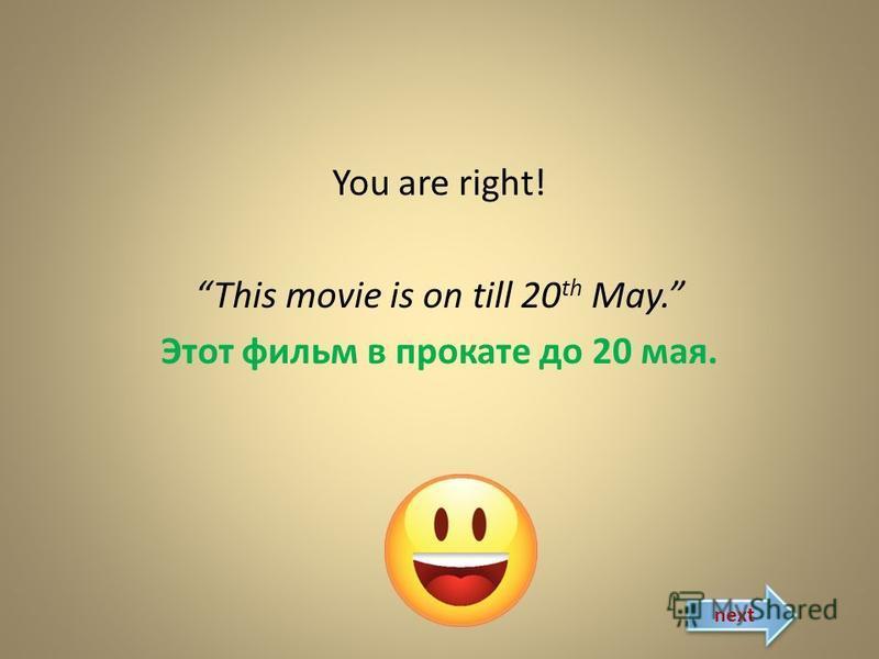 You are right! This movie is on till 20 th May. Этот фильм в прокате до 20 мая. next