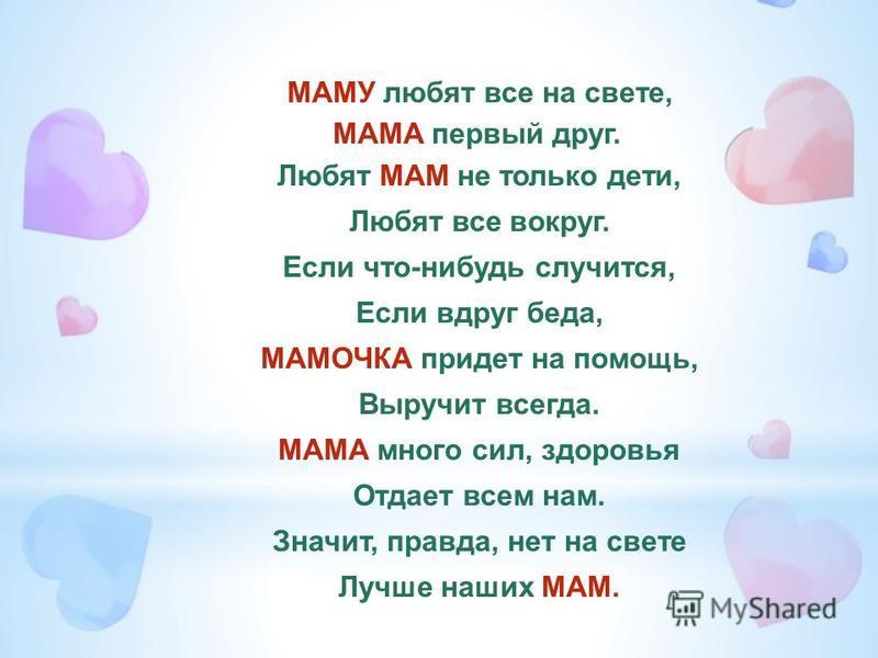 МАМУ любят все на свете, МАМА первый друг. Любят МАМ не только дети, Любят все вокруг. Если что-нибудь случится, Если вдруг беда, МАМОЧКА придет на помощь, Выручит всегда. МАМА много сил, здоровья Отдает всем нам. Значит, правда, нет на свете Лучше н