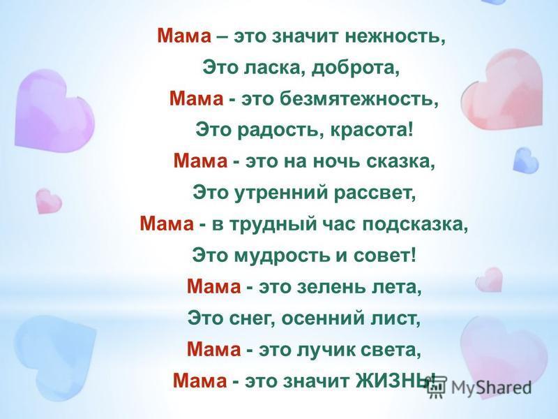 Мама – это значит нежность, Это ласка, доброта, Мама - это безмятежность, Это радость, красота! Мама - это на ночь сказка, Это утренний рассвет, Мама - в трудный час подсказка, Это мудрость и совет! Мама - это зелень лета, Это снег, осенний лист, Мам
