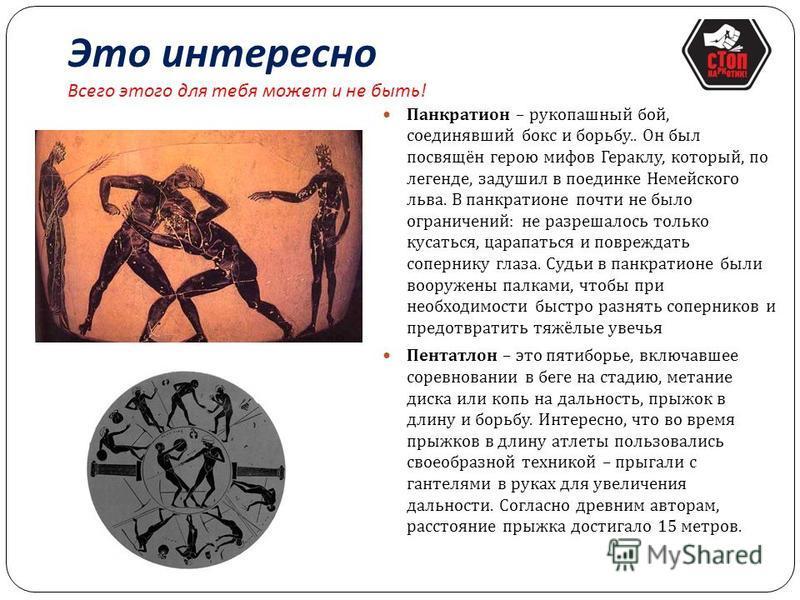 Это интересно Всего этого для тебя может и не быть ! В программу древнегреческих олимпийских игр входило не так много видов спорта, как на современных играх. Бег на 1 стадию был единственным видом состязания с 1 по 13 олимпиаду. Позже на олимпиадах п