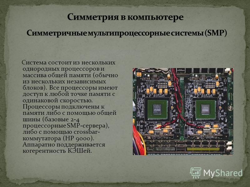 Система состоит из нескольких однородных процессоров и массива общей памяти (обычно из нескольких независимых блоков). Все процессоры имеют доступ к любой точке памяти с одинаковой скоростью. Процессоры подключены к памяти либо с помощью общей шины (