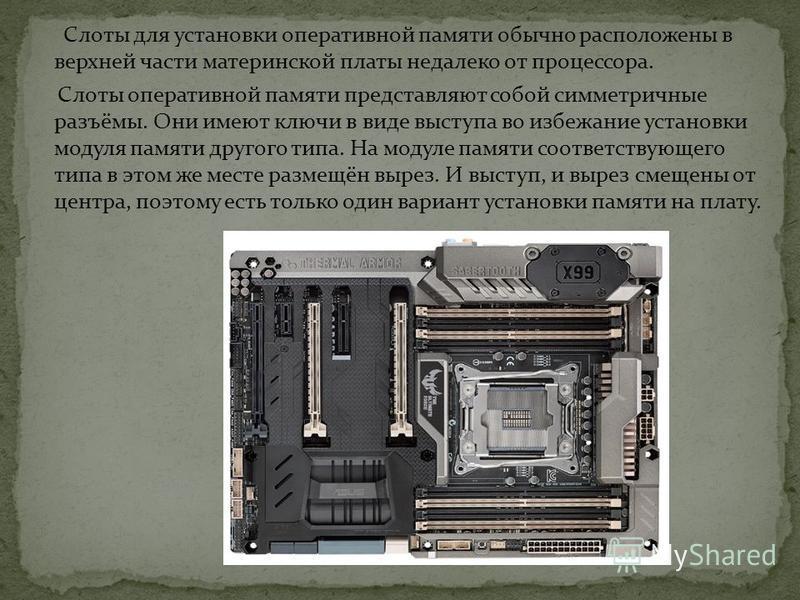 Слоты для установки оперативной памяти обычно расположены в верхней части материнской платы недалеко от процессора. Слоты оперативной памяти представляют собой симметричные разъёмы. Они имеют ключи в виде выступа во избежание установки модуля памяти