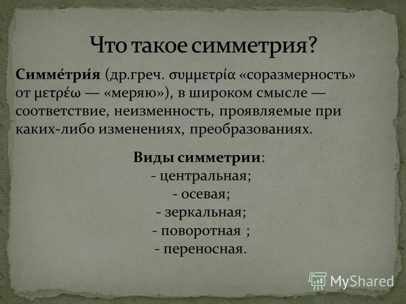 Симме́три́я (др.греч. συμμετρία «соразмерность» от μετρέω «меряю»), в широком смысле соответствие, неизменность, проявляемые при каких-либо изменениях, преобразованиях. Виды симметрии: - центральная; - осевая; - зеркальная; - поворотная ; - переносна