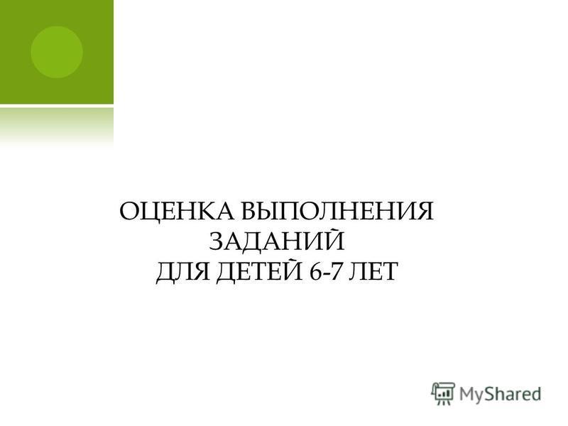 ОЦЕНКА ВЫПОЛНЕНИЯ ЗАДАНИЙ ДЛЯ ДЕТЕЙ 6-7 ЛЕТ