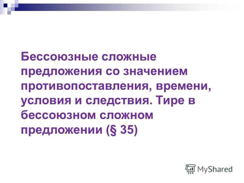 Бессоюзные сложные предложения со значением противопоставления, времени, условия и следствия. Тире в бессоюзном сложном предложении (§ 35)