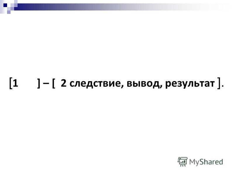 [ 1 ] – [ 2 следствие, вывод, результат ].