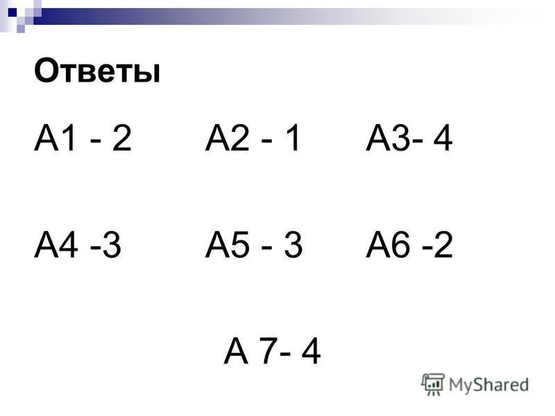 Ответы А1 - 2 А2 - 1 А3- 4 А4 -3 А5 - 3 А6 -2 А 7- 4