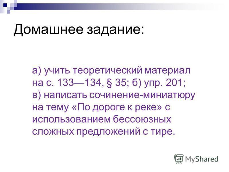 Домашнее задание: а) учить теоретический материал на с. 133134, § 35; б) упр. 201; в) написать сочинение-миниатюру на тему «По дороге к реке» с использованием бессоюзных сложных предложений с тире.