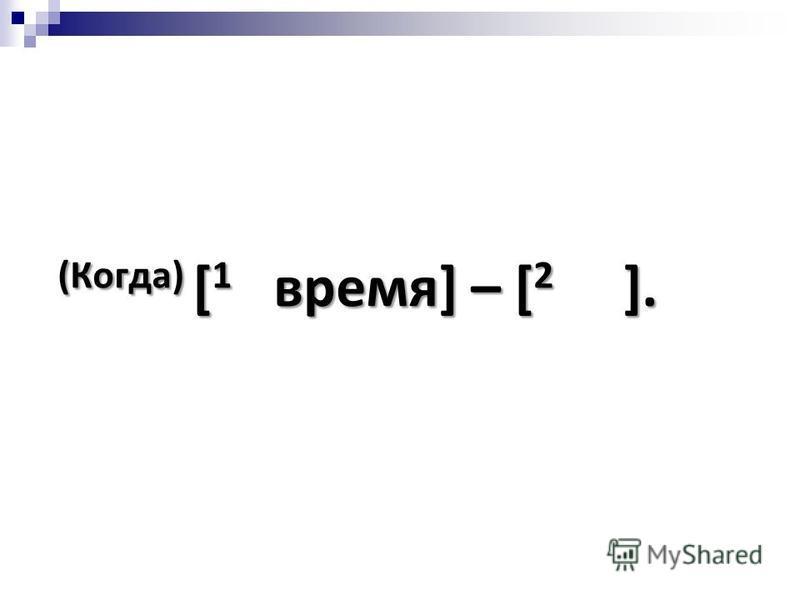 (Когда) [ 1 время] – [ 2 ].