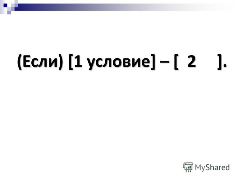 (Если) [1 условие] – [ 2 ].