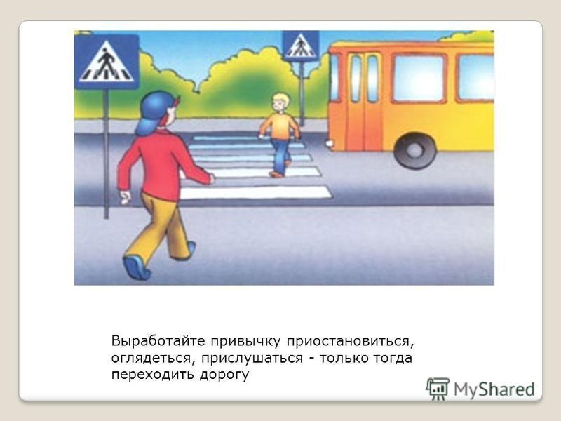Выработайте привычку приостановиться, оглядеться, прислушаться - только тогда переходить дорогу
