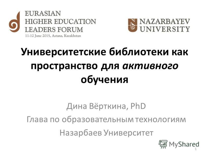 Университетские библиотеки как пространство для активного обучения Дина Вёрткина, PhD Глава по образовательным технологиям Назарбаев Университет 1