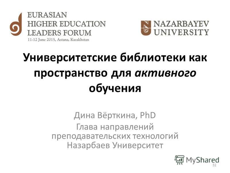 Университетские библиотеки как пространство для активного обучения Дина Вёрткина, PhD Глава направлений преподавательских технологий Назарбаев Университет 32