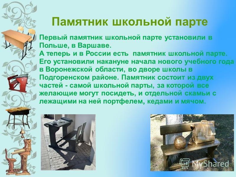 Памятник школьной парте Первый памятник школьной парте установили в Польше, в Варшаве. А теперь и в России есть памятник школьной парте. Его установили накануне начала нового учебного года в Воронежской области, во дворе школы в Подгоренском районе.
