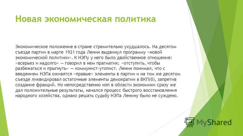 Новая экономическая политика Экономическое положение в стране стремительно ухудшалось. На десятом съезде партии в марте 1921 года Ленин выдвинул программу «новой экономической политики». К НЭПу у него было двойственное отношение: «всерьез и надолго»