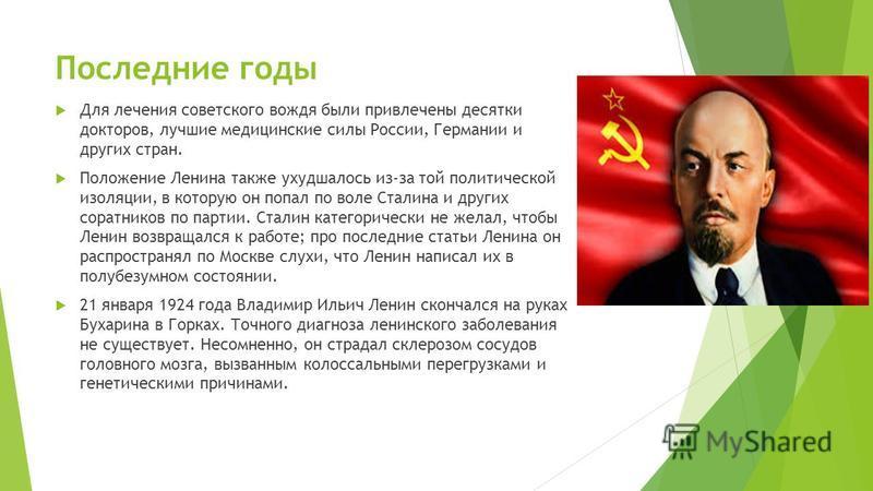 Последние годы Для лечения советского вождя были привлечены десятки докторов, лучшие медицинские силы России, Германии и других стран. Положение Ленина также ухудшалось из-за той политической изоляции, в которую он попал по воле Сталина и других сора