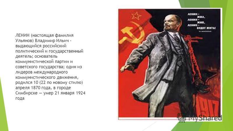 ЛЕНИН (настоящая фамилия Ульянов) Владимир Ильич - выдающийся российский политический и государственный деятель; основатель коммунистической партии и советского государства; один из лидеров международного коммунистического движения, родился 10 (22 по