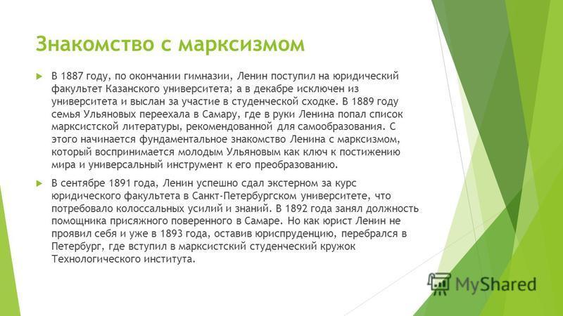 Знакомство с марксизмом В 1887 году, по окончании гимназии, Ленин поступил на юридический факультет Казанского университета; а в декабре исключен из университета и выслан за участие в студенческой сходке. В 1889 году семья Ульяновых переехала в Самар