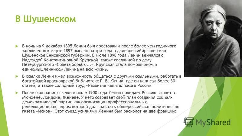 В Шушенском В ночь на 9 декабря 1895 Ленин был арестован и после более чем годичного заключения в марте 1897 выслан на три года в далекое сибирское село Шушенское Енисейской губернии. В июле 1898 года Ленин венчался с Надеждой Константиновной Крупско