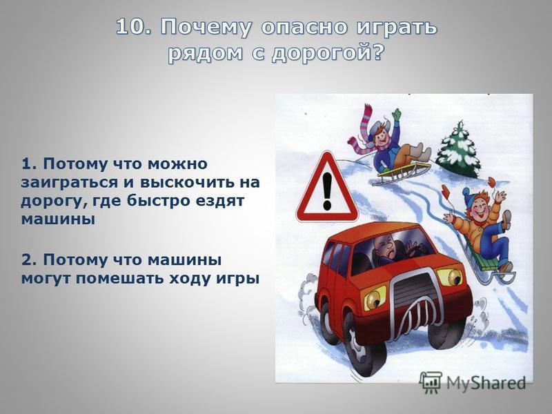 1. Потому что можно заиграться и выскочить на дорогу, где быстро ездят машины 2. Потому что машины могут помешать ходу игры
