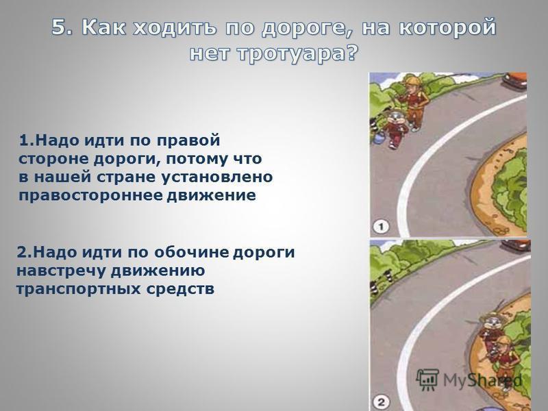 1. Надо идти по правой стороне дороги, потому что в нашей стране установлено правостороннее движение 2. Надо идти по обочине дороги навстречу движению транспортных средств