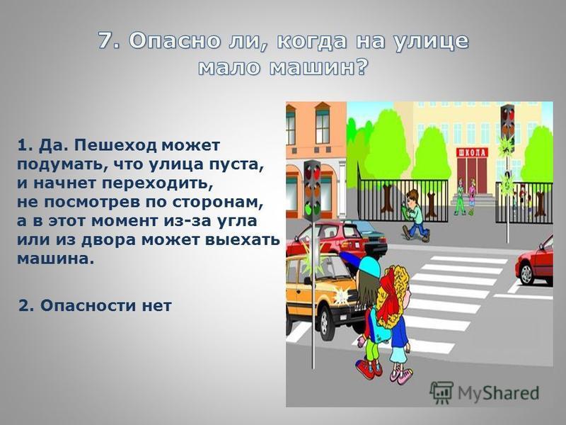 1. Да. Пешеход может подумать, что улица пуста, и начнет переходить, не посмотрев по сторонам, а в этот момент из-за угла или из двора может выехать машина. 2. Опасности нет