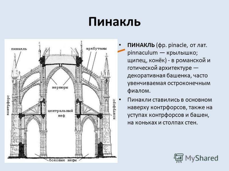 Пинакль ПИНАКЛЬ (фр. pinacle, от лат. pinnaculum крылышко; щипец, конёк) - в романской и готической архитектуре декоративная башенка, часто увенчиваемая остроконечным фиалом. Пинакли ставились в основном наверху контрфор сов, также на уступах контрфо