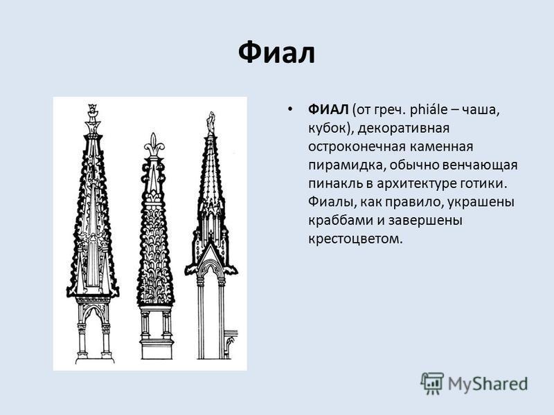Фиал ФИАЛ (от греч. phiále – чаша, кубок), декоративная остроконечная каменная пирамидка, обычно венчающая пинакль в архитектуре готики. Фиалы, как правило, украшены крабами и завершены крестоцветом.