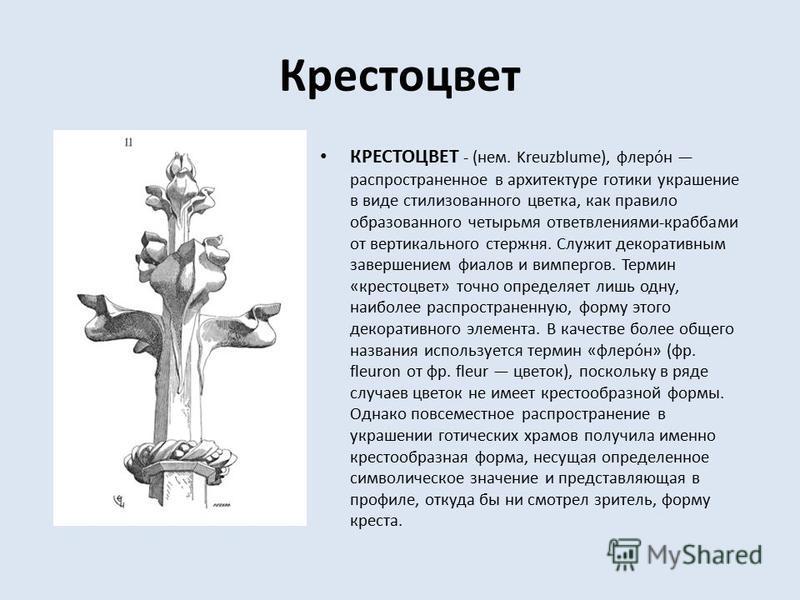 Крестоцвет КРЕСТОЦВЕТ - (нем. Kreuzblume), флеро́н распространенное в архитектуре готики украшение в виде стилизованного цветка, как правило образованного четырьмя ответвлениями-крабами от вертикального стержня. Служит декоративным завершением фиалов