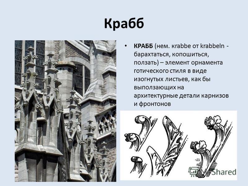 Крабб КРАББ (нем. кrabbe от krabbeln - барахтаться, копошиться, ползать) – элемент орнамента готического стиля в виде изогнутых листьев, как бы выползающих на архитектурные детали карнизов и фронтонов