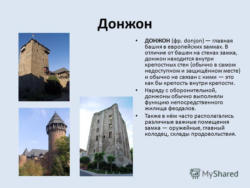 Донжон ДОНЖОН (фр. donjon) главная башня в европейских замках. В отличие от башен на стенах замка, донжон находится внутри крепостных стен (обычно в самом недоступном и защищённом месте) и обычно не связан с ними это как бы крепость внутри крепости.