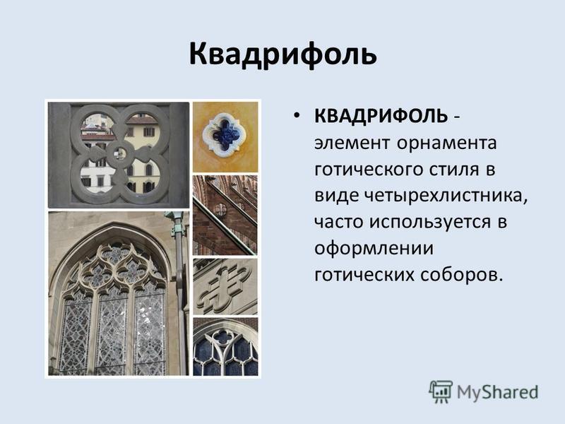Квадрифоль КВАДРИФОЛЬ - элемент орнамента готического стиля в виде четырехлистника, часто используется в оформлении готических соборов.