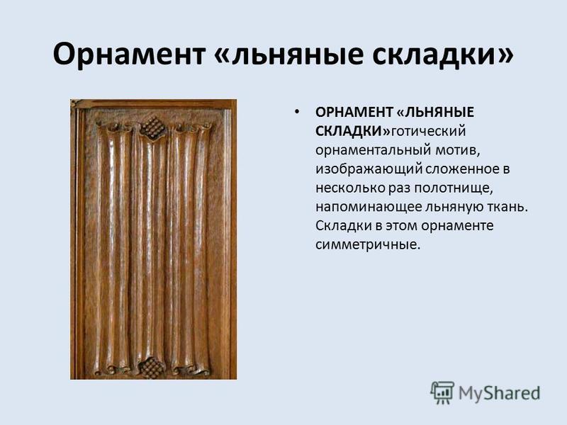 Орнамент «льняные складки» ОРНАМЕНТ «ЛЬНЯНЫЕ СКЛАДКИ»готический орнаментальный мотив, изображающий сложенное в несколько раз полотнище, напоминающее льняную ткань. Складки в этом орнаменте симметричные.