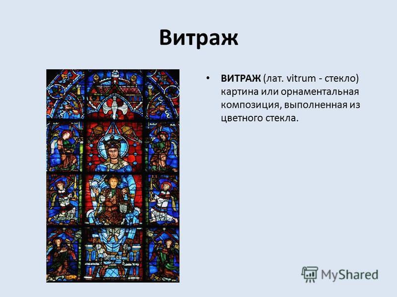 Витраж ВИТРАЖ (лат. vitrum - стекло) картина или орнаментальная композиция, выполненная из цветного стекла.