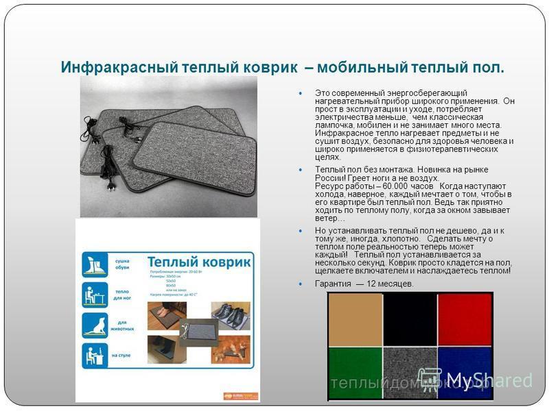 Инфракрасный теплый коврик – мобильный теплый пол. Это современный энергосберегающий нагревательный прибор широкого применения. Он прост в эксплуатации и уходе, потребляет электричества меньше, чем классическая лампочка, мобилен и не занимает много м