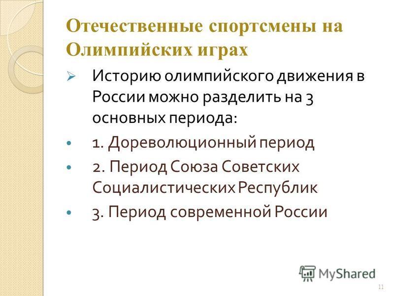 Отечественные спортсмены на Олимпийских играх Историю олимпийского движения в России можно разделить на 3 основных периода: 1. Дореволюционный период 2. Период Союза Советских Социалистических Республик 3. Период современной России 11