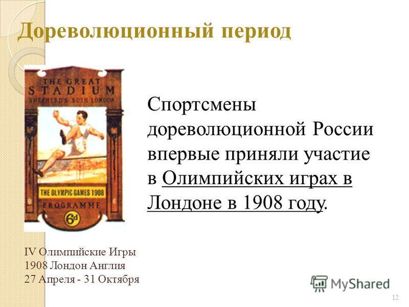 Дореволюционный период 12 Спортсмены дореволюционной России впервые приняли участие в Олимпийских играх в Лондоне в 1908 году. IV Олимпийские Игры 1908 Лондон Англия 27 Апреля - 31 Октября