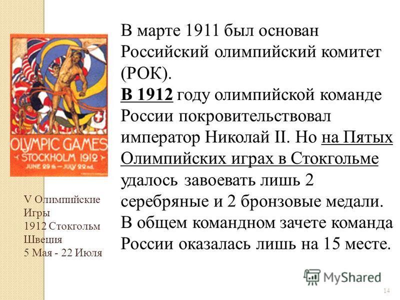 14 В марте 1911 был основан Российский олимпийский комитет (РОК). В 1912 году олимпийской команде России покровительствовал император Николай II. Но на Пятых Олимпийских играх в Стокгольме удалось завоевать лишь 2 серебряные и 2 бронзовые медали. В о