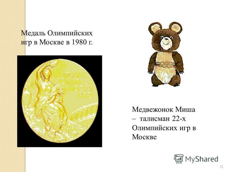 18 Медаль Олимпийских игр в Москве в 1980 г. Медвежонок Миша – талисман 22-х Олимпийских игр в Москве