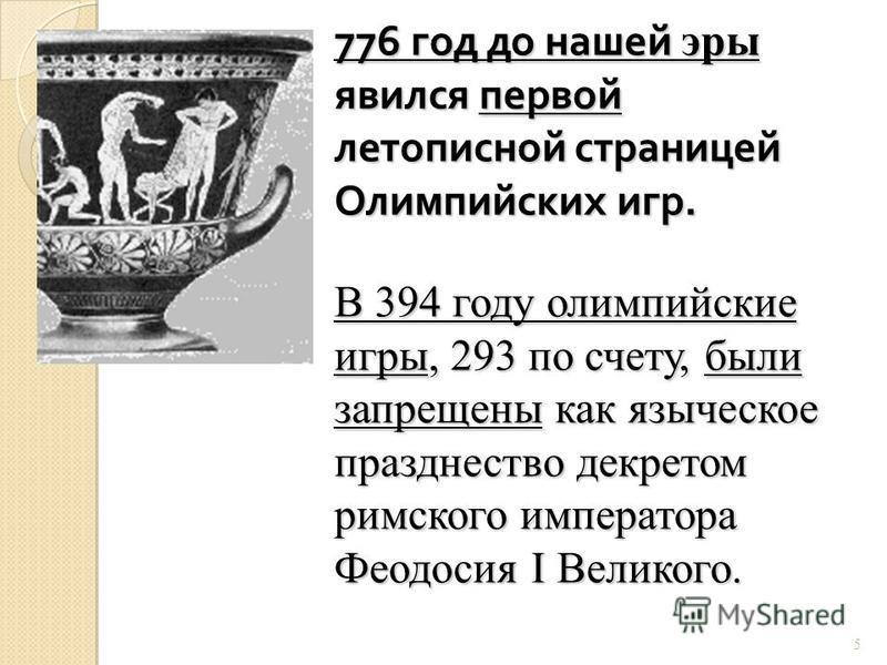 776 год до нашей эры явился первой летописной страницей Олимпийских игр. В 394 году олимпийские игры, 293 по счету, были запрещены как языческое празднество декретом римского императора Феодосия I Великого. 5